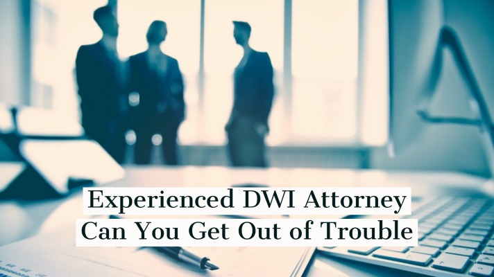 Experienced DWI Attorney Can You Get Out of Trouble