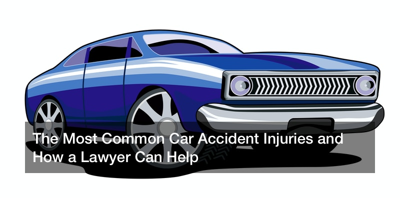 The Most Common Car Accident Injuries and How a Lawyer Can Help